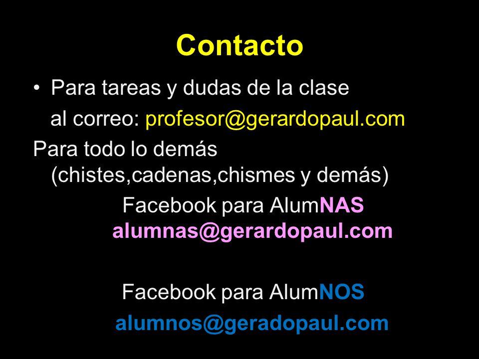 Contacto Para tareas y dudas de la clase al correo: profesor@gerardopaul.com Para todo lo demás (chistes,cadenas,chismes y demás) Facebook para AlumNA
