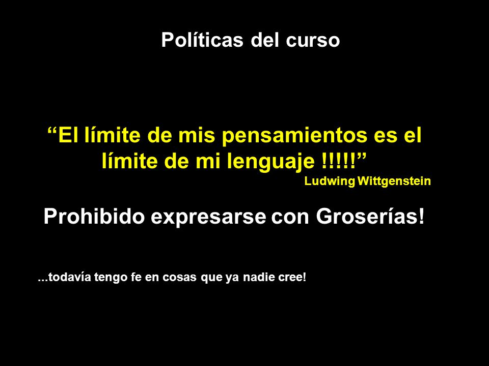 Políticas del curso El límite de mis pensamientos es el límite de mi lenguaje !!!!! Ludwing Wittgenstein Prohibido expresarse con Groserías!...todavía