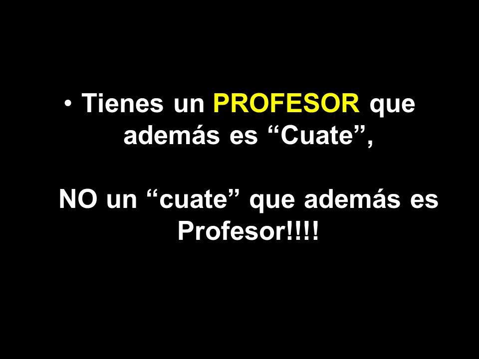 Tienes un PROFESOR que además es Cuate, NO un cuate que además es Profesor!!!!