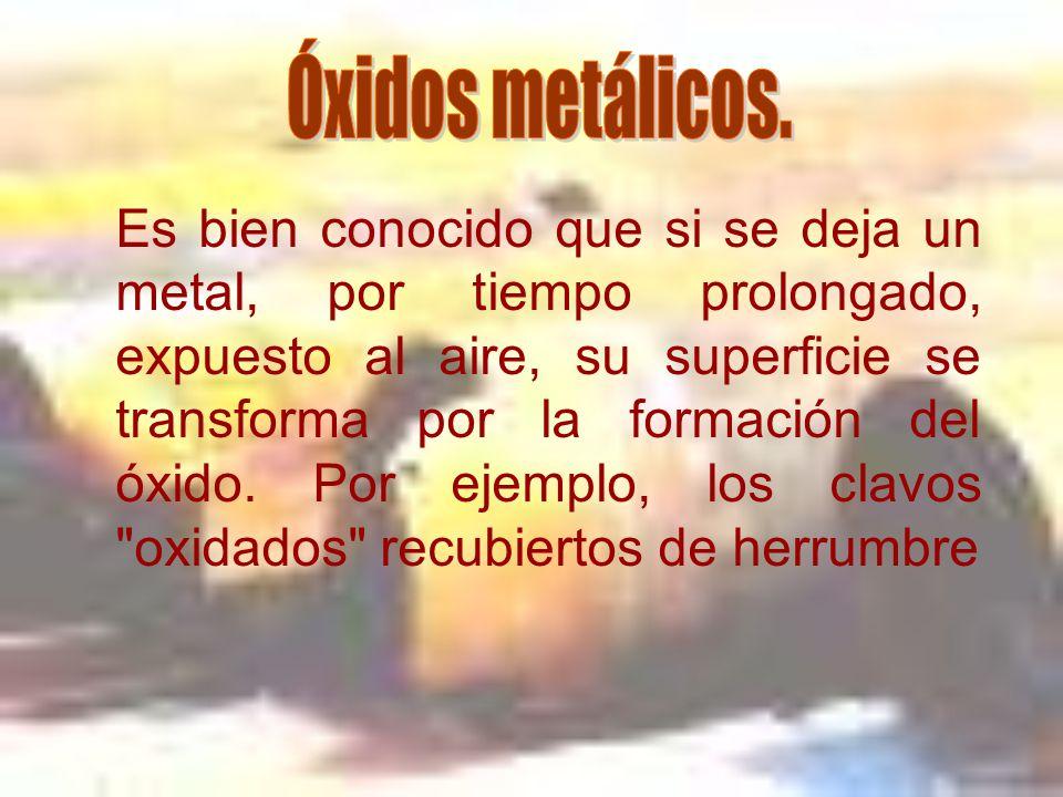 Es bien conocido que si se deja un metal, por tiempo prolongado, expuesto al aire, su superficie se transforma por la formación del óxido.