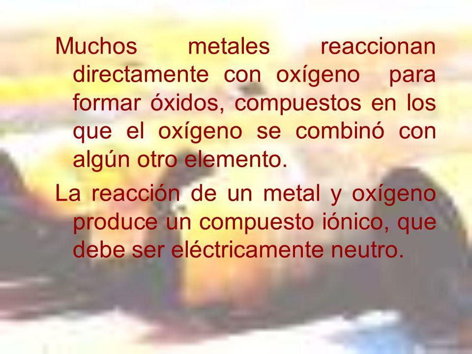 Muchos metales reaccionan directamente con oxígeno para formar óxidos, compuestos en los que el oxígeno se combinó con algún otro elemento.