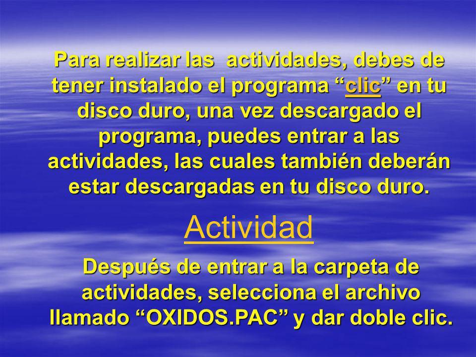 Para realizar las actividades, debes de tener instalado el programa clic en tu disco duro, una vez descargado el programa, puedes entrar a las activid