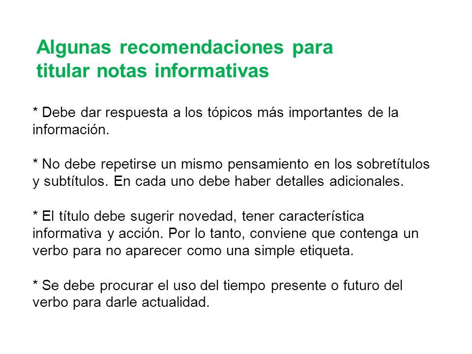 Algunas recomendaciones para titular notas informativas * Debe dar respuesta a los tópicos más importantes de la información. * No debe repetirse un m