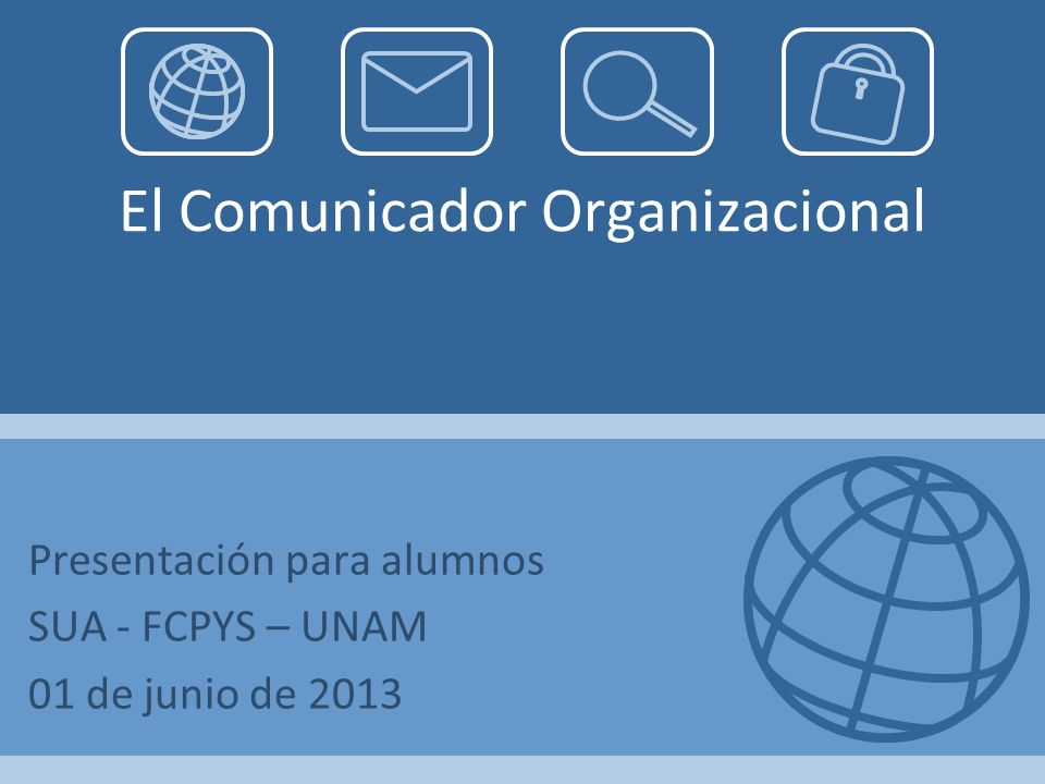 El Comunicador Organizacional Presentación para alumnos SUA - FCPYS – UNAM 01 de junio de 2013
