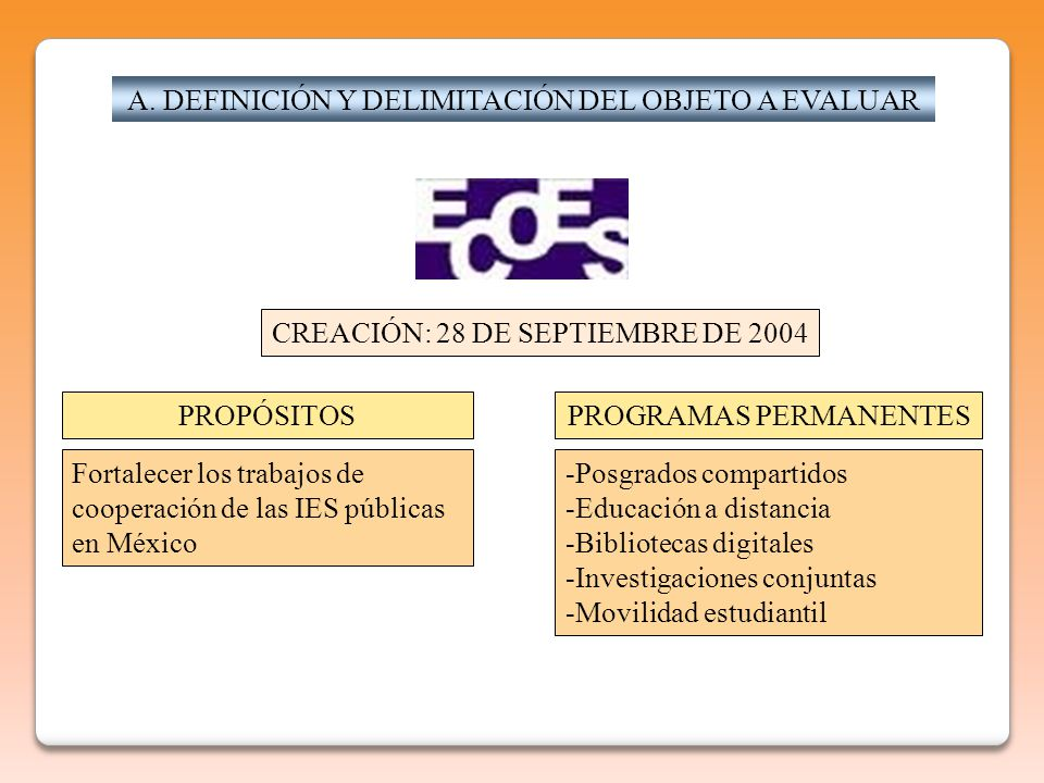 A. DEFINICIÓN Y DELIMITACIÓN DEL OBJETO A EVALUAR CREACIÓN: 28 DE SEPTIEMBRE DE 2004 PROPÓSITOSPROGRAMAS PERMANENTES Fortalecer los trabajos de cooper