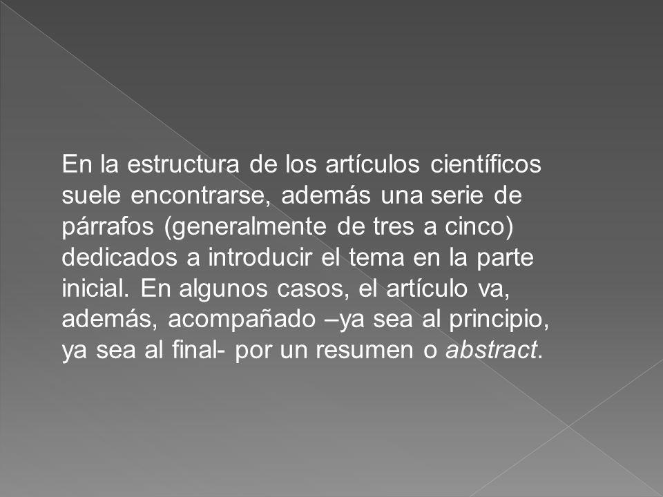 En la estructura de los artículos científicos suele encontrarse, además una serie de párrafos (generalmente de tres a cinco) dedicados a introducir el