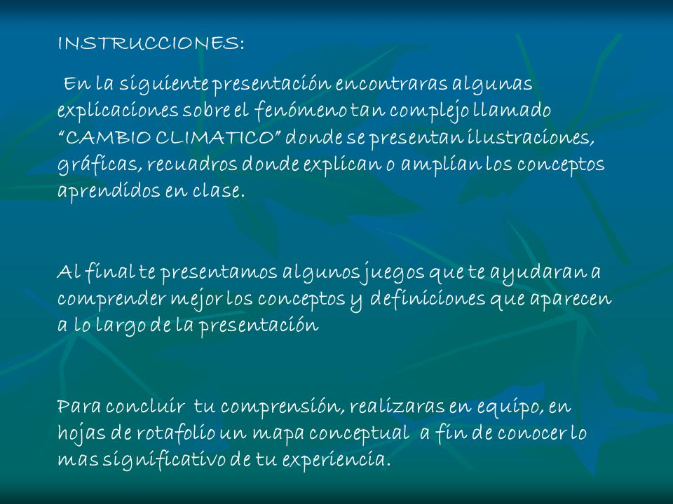 INSTRUCCIONES: En la siguiente presentación encontraras algunas explicaciones sobre el fenómeno tan complejo llamado CAMBIO CLIMATICO donde se present