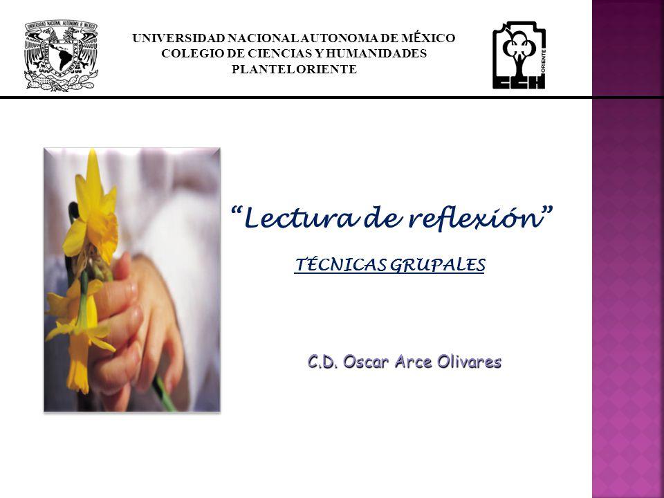 C.D. Oscar Arce Olivares Lectura de reflexión TÉCNICAS GRUPALES UNIVERSIDAD NACIONAL AUTONOMA DE M É XICO COLEGIO DE CIENCIAS Y HUMANIDADES PLANTEL OR