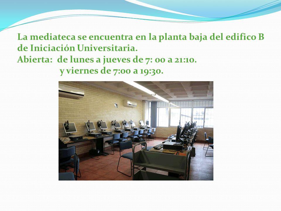 La mediateca se encuentra en la planta baja del edifico B de Iniciación Universitaria. Abierta: de lunes a jueves de 7: 00 a 21:10. y viernes de 7:00