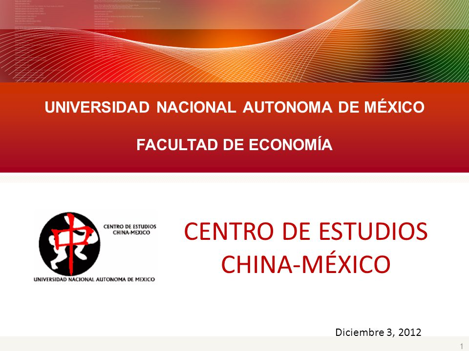 1 UNIVERSIDAD NACIONAL AUTONOMA DE MÉXICO FACULTAD DE ECONOMÍA Diciembre 3, 2012 CENTRO DE ESTUDIOS CHINA-MÉXICO