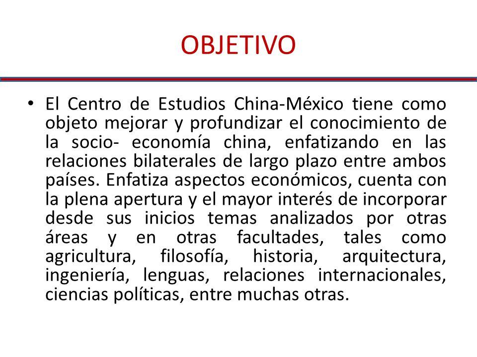 OBJETIVO El Centro de Estudios China-México tiene como objeto mejorar y profundizar el conocimiento de la socio- economía china, enfatizando en las relaciones bilaterales de largo plazo entre ambos países.