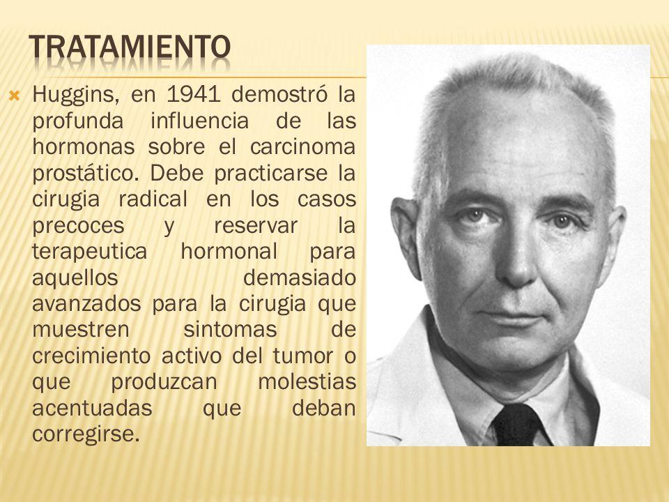 Huggins, en 1941 demostró la profunda influencia de las hormonas sobre el carcinoma prostático. Debe practicarse la cirugia radical en los casos preco