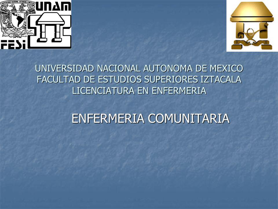 ENFERMERIA COMUNITARIA UNIVERSIDAD NACIONAL AUTONOMA DE MEXICO FACULTAD DE ESTUDIOS SUPERIORES IZTACALA LICENCIATURA EN ENFERMERIA