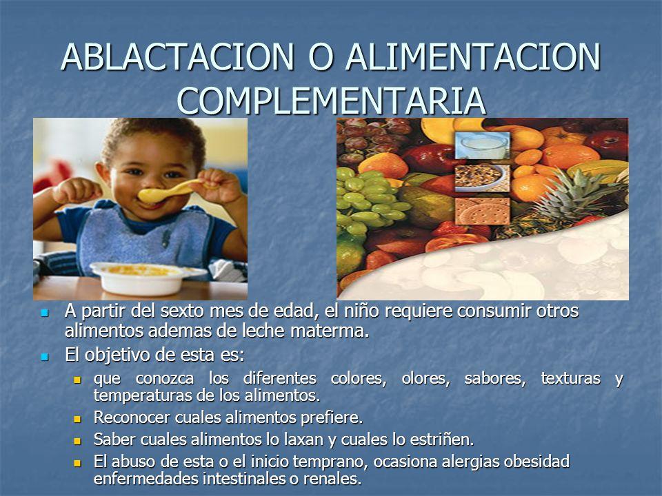 ABLACTACION O ALIMENTACION COMPLEMENTARIA A partir del sexto mes de edad, el niño requiere consumir otros alimentos ademas de leche materma. A partir