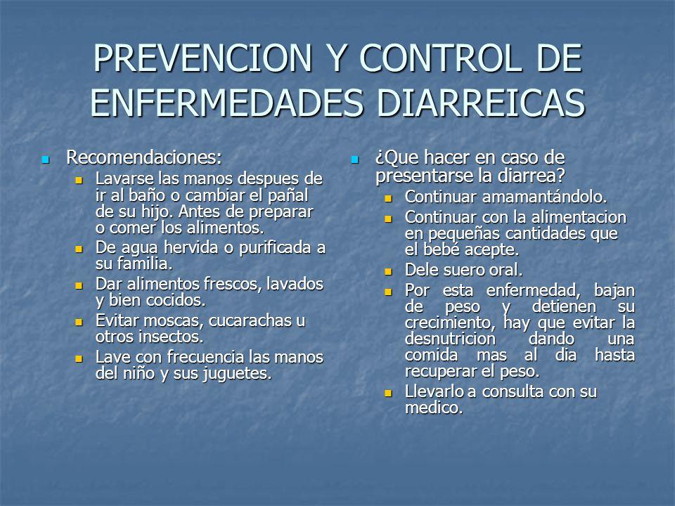 PREVENCION Y CONTROL DE ENFERMEDADES DIARREICAS Recomendaciones: Recomendaciones: Lavarse las manos despues de ir al baño o cambiar el pañal de su hij
