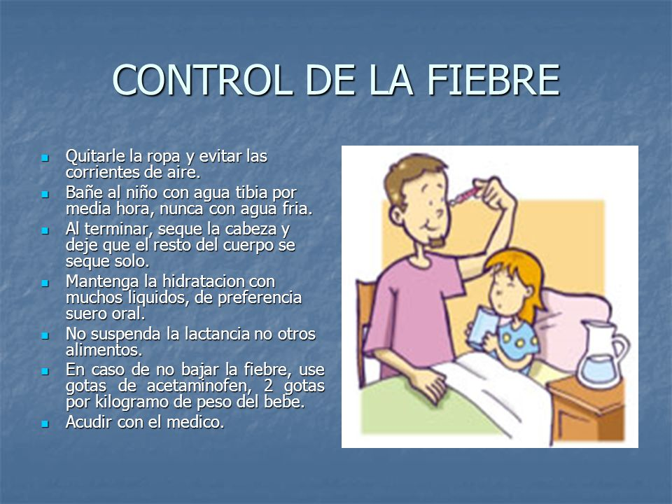 CONTROL DE LA FIEBRE Quitarle la ropa y evitar las corrientes de aire. Quitarle la ropa y evitar las corrientes de aire. Bañe al niño con agua tibia p