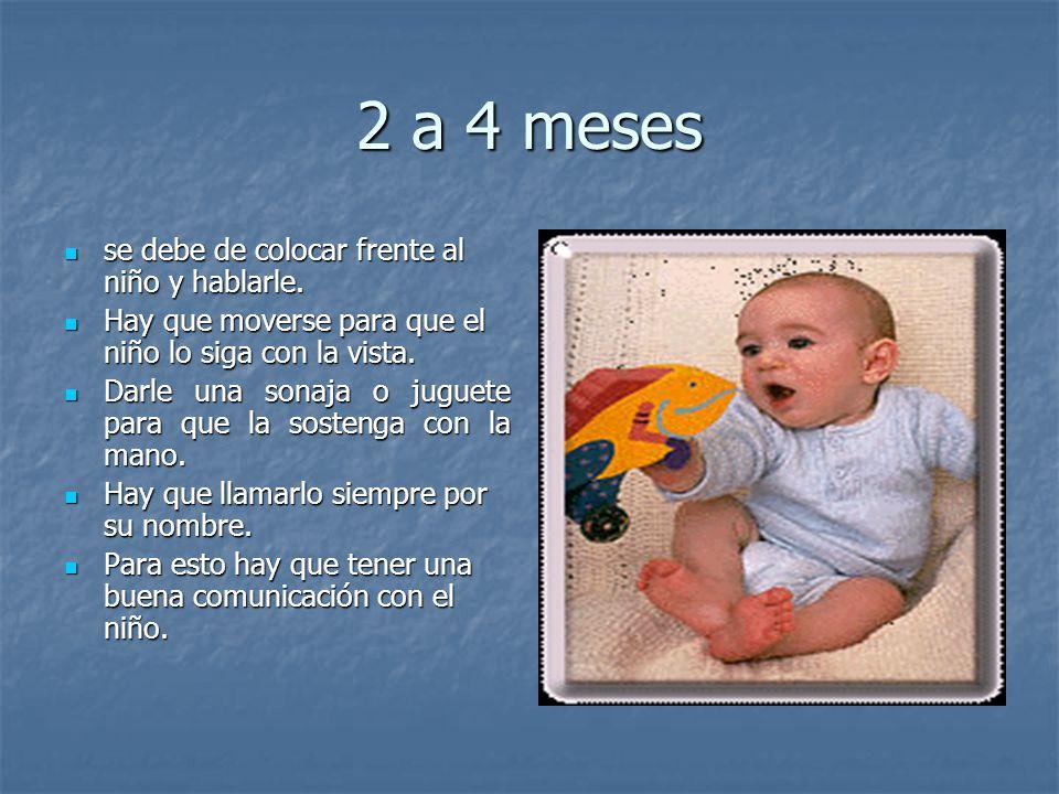 2 a 4 meses se debe de colocar frente al niño y hablarle. se debe de colocar frente al niño y hablarle. Hay que moverse para que el niño lo siga con l