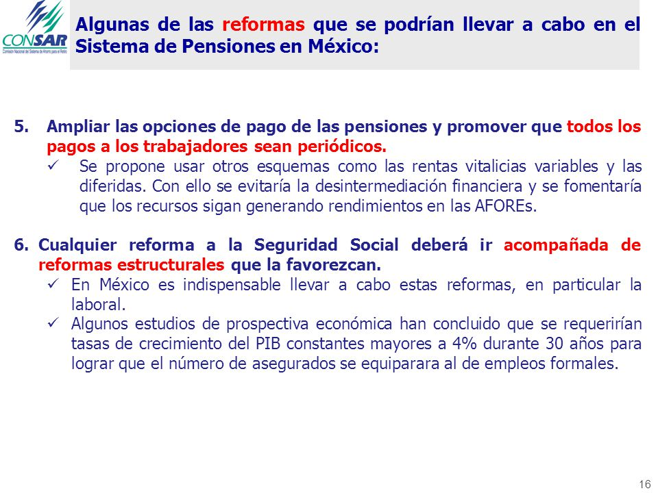 16 Algunas de las reformas que se podrían llevar a cabo en el Sistema de Pensiones en México: 5.Ampliar las opciones de pago de las pensiones y promover que todos los pagos a los trabajadores sean periódicos.