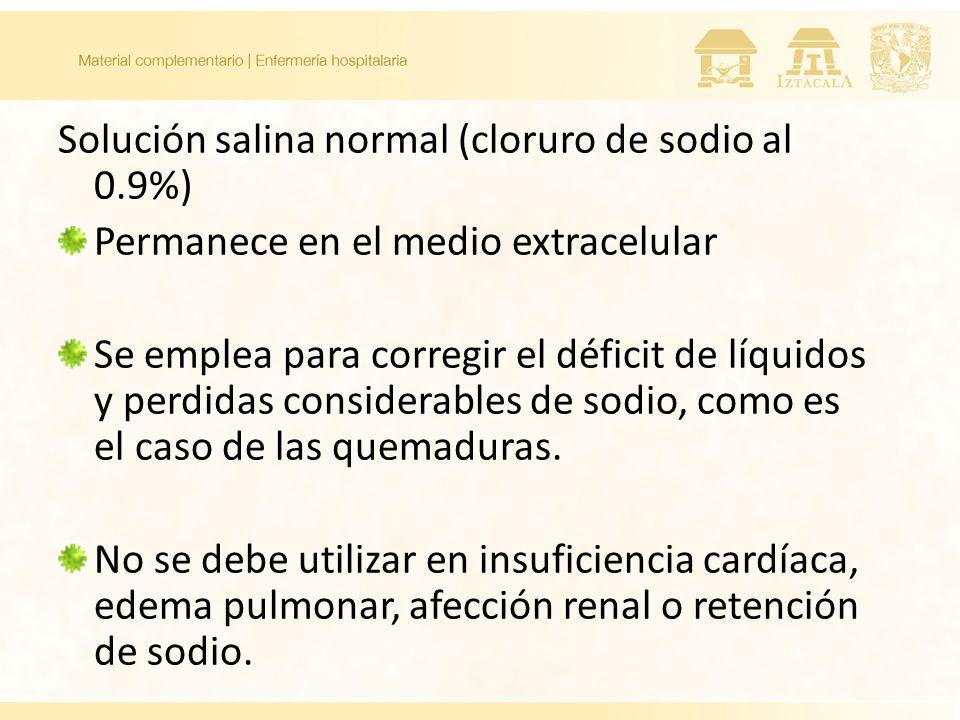 Solución salina normal (cloruro de sodio al 0.9%) Permanece en el medio extracelular Se emplea para corregir el déficit de líquidos y perdidas considerables de sodio, como es el caso de las quemaduras.