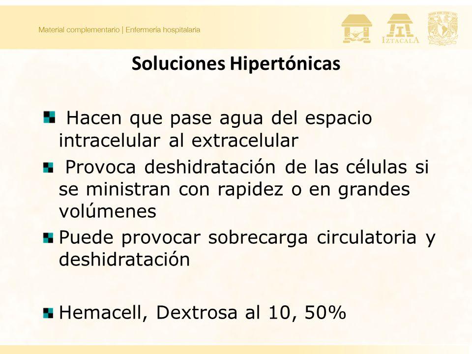 Soluciones Hipertónicas Hacen que pase agua del espacio intracelular al extracelular Provoca deshidratación de las células si se ministran con rapidez o en grandes volúmenes Puede provocar sobrecarga circulatoria y deshidratación Hemacell, Dextrosa al 10, 50%