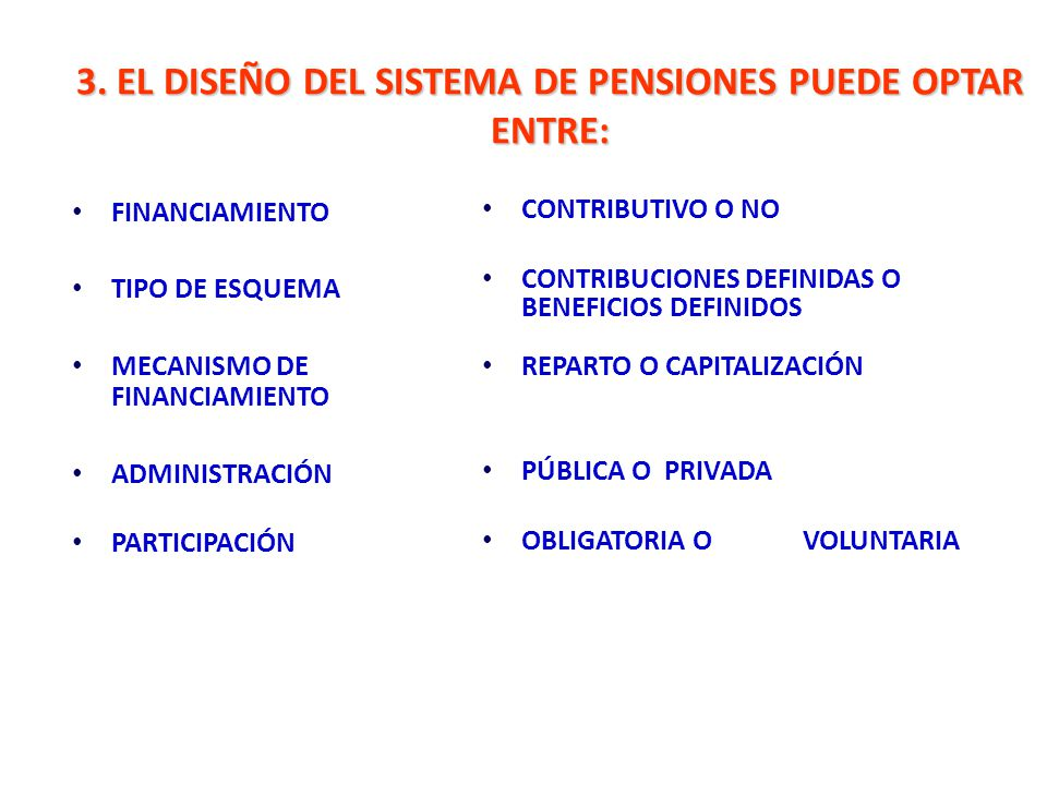 3. EL DISEÑO DEL SISTEMA DE PENSIONES PUEDE OPTAR ENTRE: FINANCIAMIENTO TIPO DE ESQUEMA MECANISMO DE FINANCIAMIENTO ADMINISTRACIÓN PARTICIPACIÓN CONTR