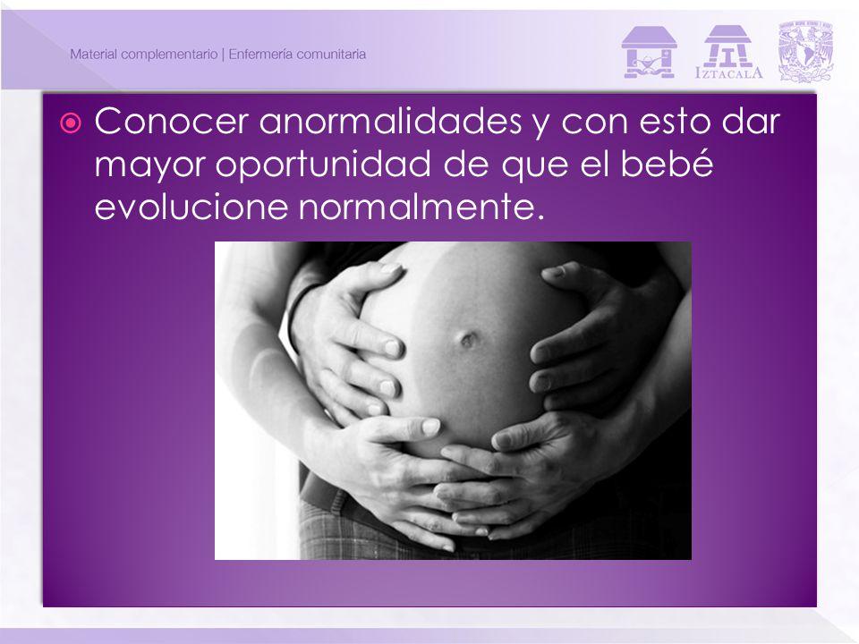 Conocer anormalidades y con esto dar mayor oportunidad de que el bebé evolucione normalmente.