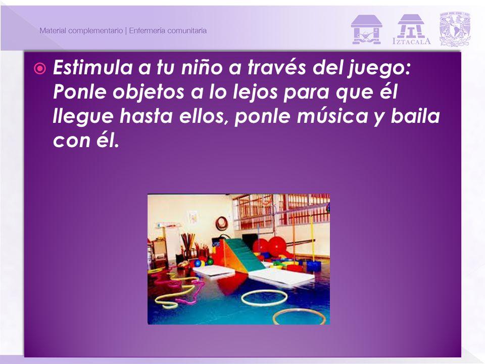 Estimula a tu niño a través del juego: Ponle objetos a lo lejos para que él llegue hasta ellos, ponle música y baila con él.