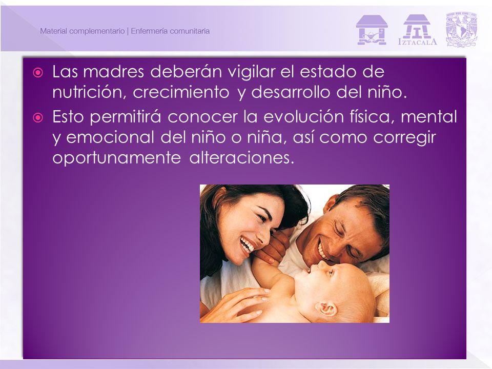 Las madres deberán vigilar el estado de nutrición, crecimiento y desarrollo del niño. Esto permitirá conocer la evolución física, mental y emocional d