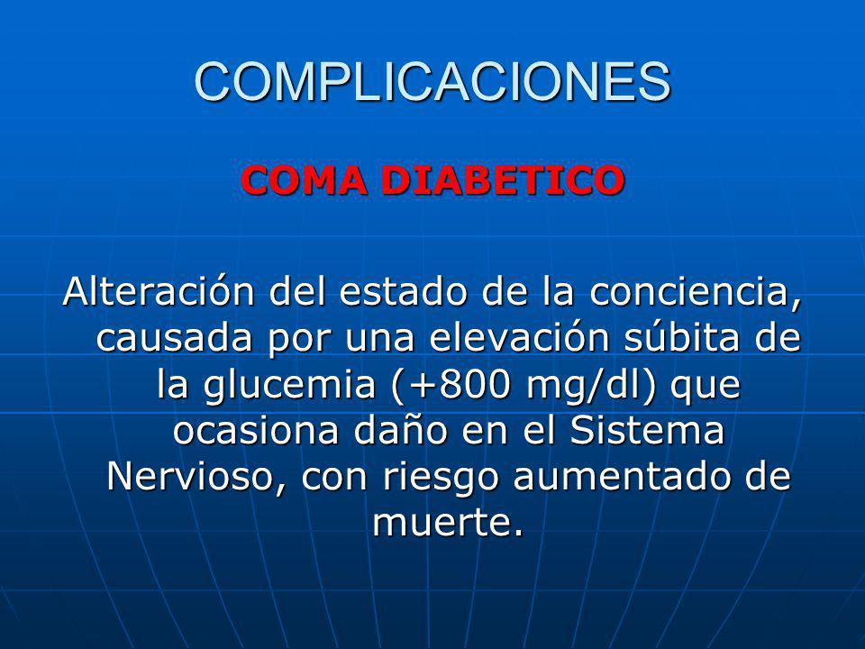 COMPLICACIONES COMA DIABETICO Alteración del estado de la conciencia, causada por una elevación súbita de la glucemia (+800 mg/dl) que ocasiona daño e