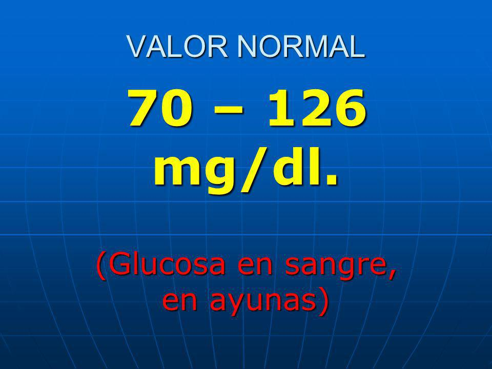 VALOR NORMAL 70 – 126 mg/dl. (Glucosa en sangre, en ayunas)
