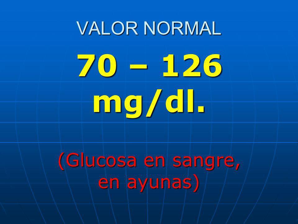 VALOR NORMAL 70 – 126 mg/dl. (Glucosa en sangre, en ayunas)