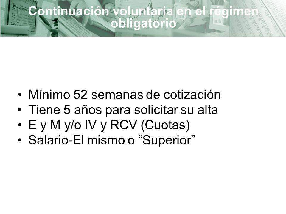 Continuación voluntaria en el régimen obligatorio Mínimo 52 semanas de cotización Tiene 5 años para solicitar su alta E y M y/o IV y RCV (Cuotas) Salario-El mismo o Superior