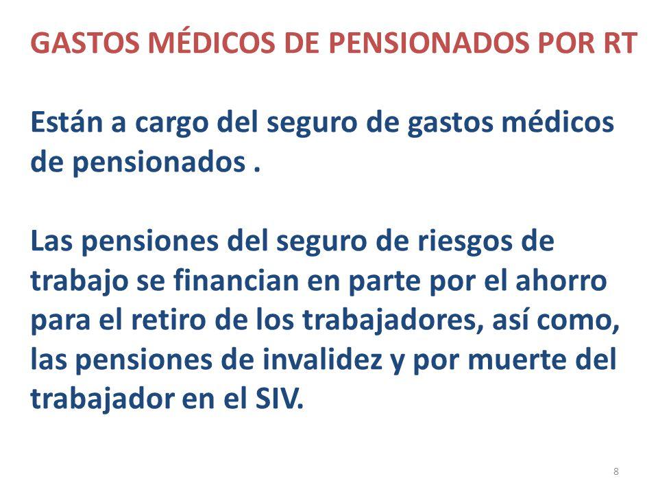 8 GASTOS MÉDICOS DE PENSIONADOS POR RT Están a cargo del seguro de gastos médicos de pensionados. Las pensiones del seguro de riesgos de trabajo se fi
