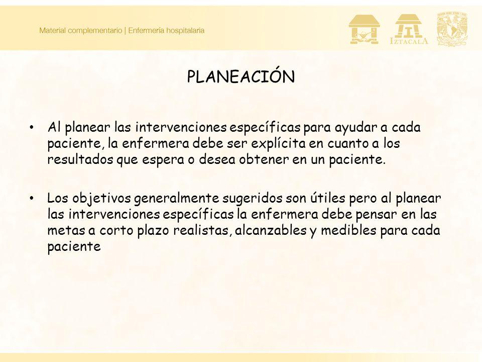 PLANEACIÓN Al planear las intervenciones específicas para ayudar a cada paciente, la enfermera debe ser explícita en cuanto a los resultados que esper