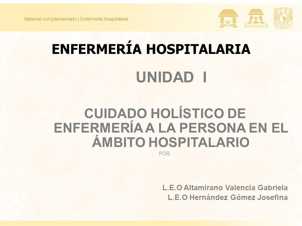 ENFERMERÍA HOSPITALARIA UNIDAD I CUIDADO HOLÍSTICO DE ENFERMERÍA A LA PERSONA EN EL ÁMBITO HOSPITALARIO POR: L.E.O Altamirano Valencia Gabriela L.E.O Hernández Gómez Josefina