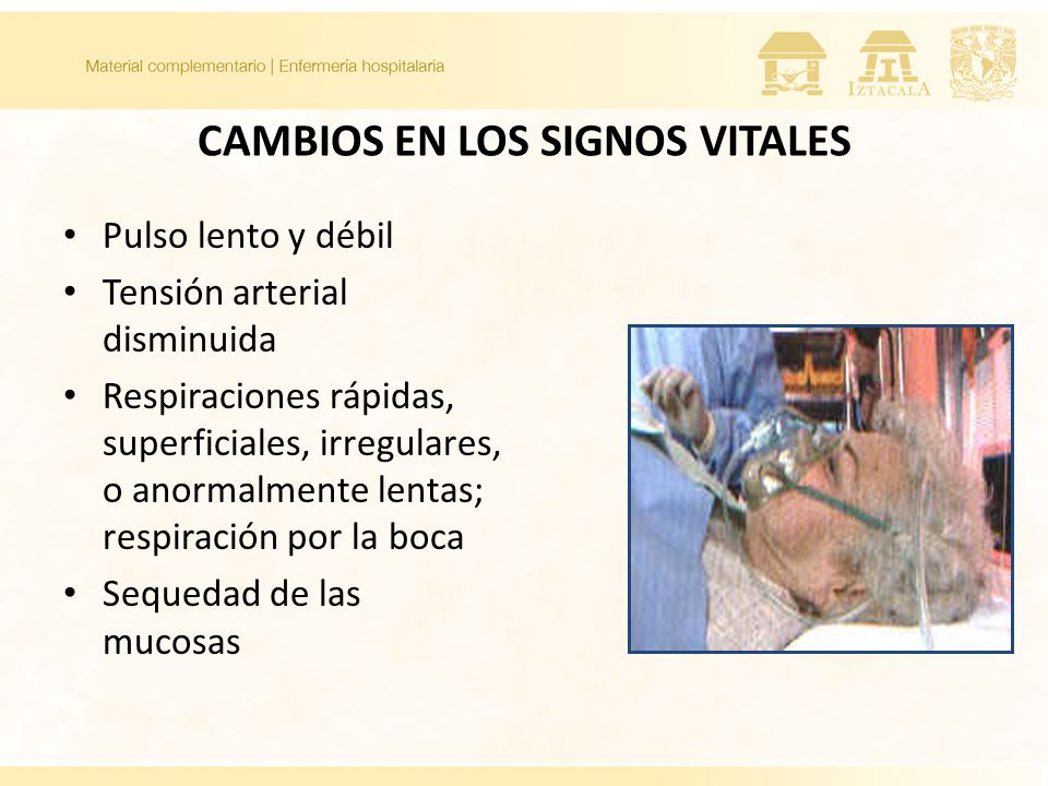 CAMBIOS EN LOS SIGNOS VITALES Pulso lento y débil Tensión arterial disminuida Respiraciones rápidas, superficiales, irregulares, o anormalmente lentas