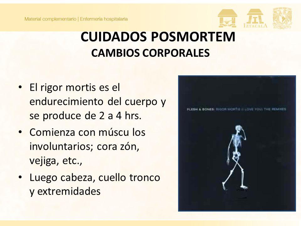 CUIDADOS POSMORTEM CAMBIOS CORPORALES El rigor mortis es el endurecimiento del cuerpo y se produce de 2 a 4 hrs. Comienza con múscu los involuntarios;
