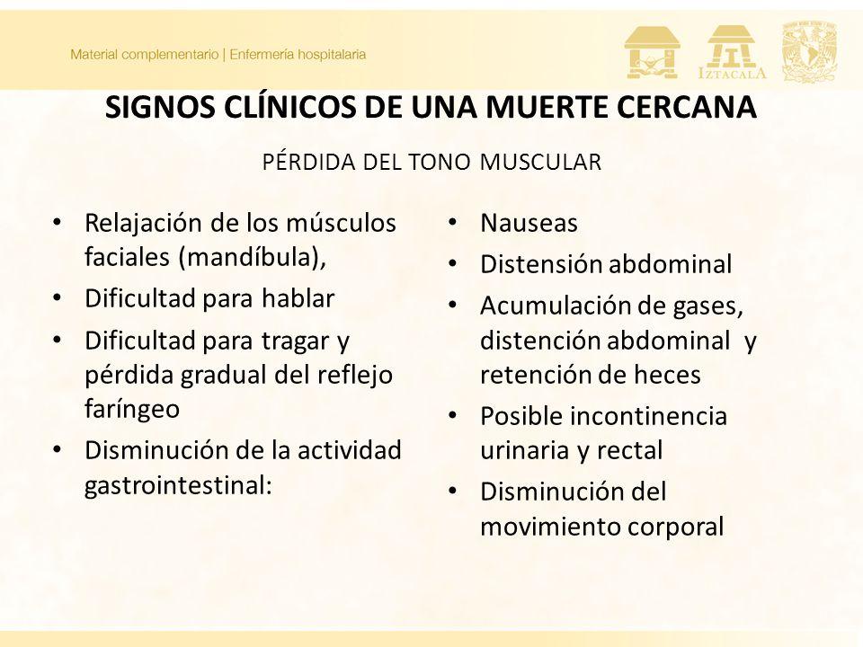 SIGNOS CLÍNICOS DE UNA MUERTE CERCANA PÉRDIDA DEL TONO MUSCULAR Relajación de los músculos faciales (mandíbula), Dificultad para hablar Dificultad para tragar y pérdida gradual del reflejo faríngeo Disminución de la actividad gastrointestinal: Nauseas Distensión abdominal Acumulación de gases, distención abdominal y retención de heces Posible incontinencia urinaria y rectal Disminución del movimiento corporal