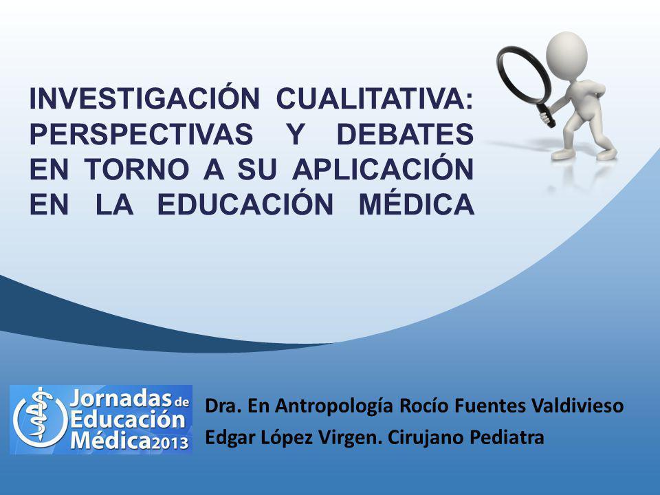 INVESTIGACIÓN CUALITATIVA: PERSPECTIVAS Y DEBATES EN TORNO A SU APLICACIÓN EN LA EDUCACIÓN MÉDICA Dra. En Antropología Rocío Fuentes Valdivieso Edgar
