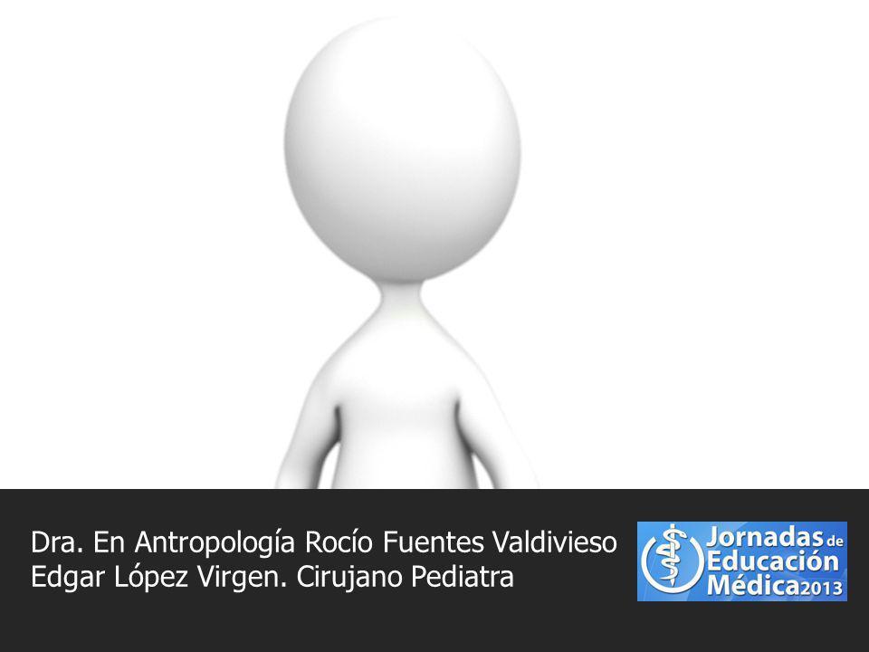 Dra. En Antropología Rocío Fuentes Valdivieso Edgar López Virgen. Cirujano Pediatra