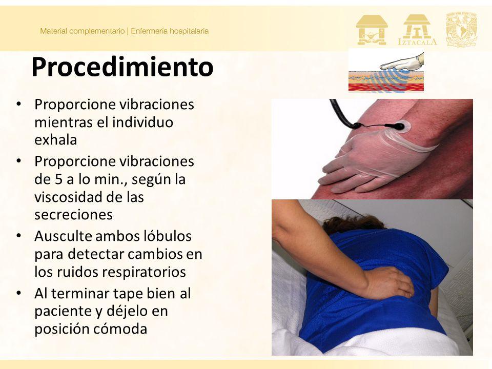 Procedimiento Proporcione vibraciones mientras el individuo exhala Proporcione vibraciones de 5 a lo min., según la viscosidad de las secreciones Ausculte ambos lóbulos para detectar cambios en los ruidos respiratorios Al terminar tape bien al paciente y déjelo en posición cómoda