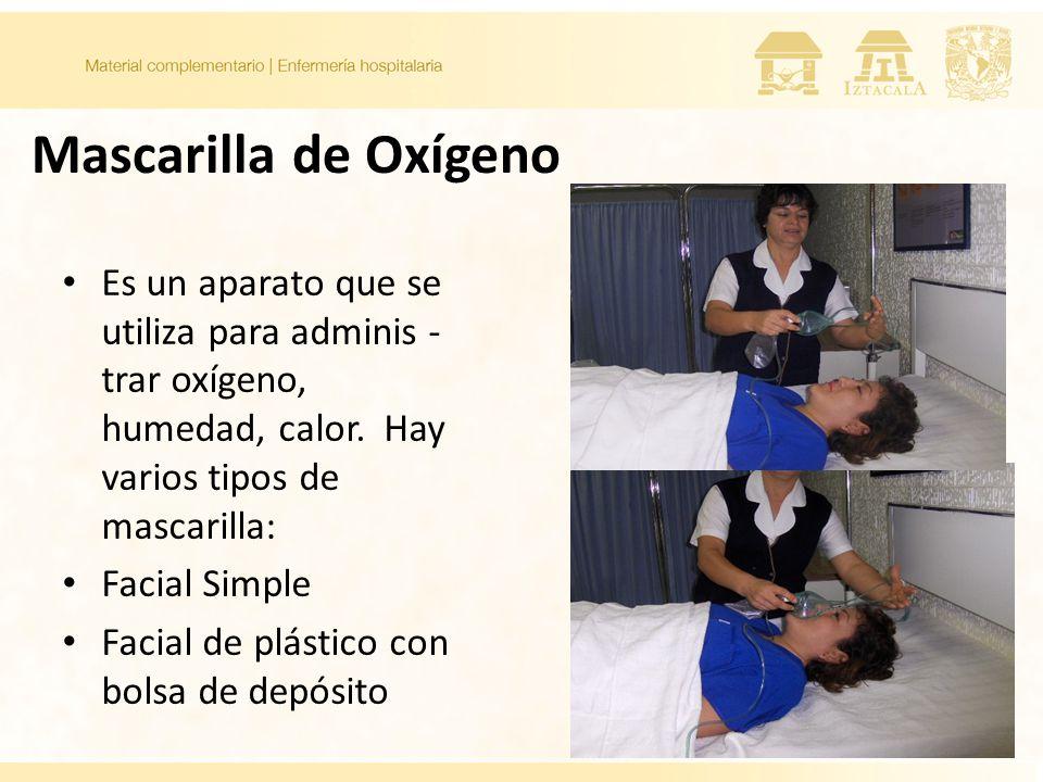 Mascarilla de Oxígeno Es un aparato que se utiliza para adminis - trar oxígeno, humedad, calor. Hay varios tipos de mascarilla: Facial Simple Facial d