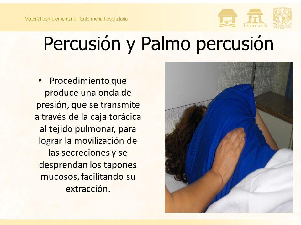 Percusión y Palmo percusión Procedimiento que produce una onda de presión, que se transmite a través de la caja torácica al tejido pulmonar, para lograr la movilización de las secreciones y se desprendan los tapones mucosos, facilitando su extracción.