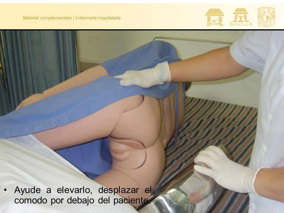 Ayude a elevarlo, desplazar el comodo por debajo del paciente.