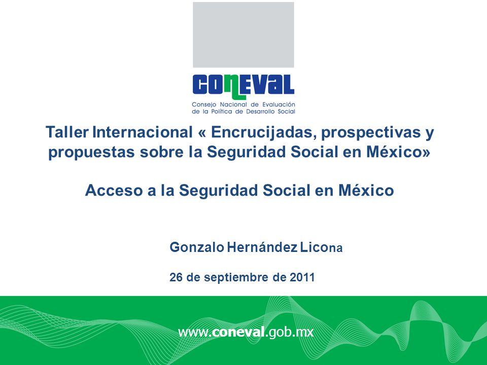 www.coneval.gob.mx Taller Internacional « Encrucijadas, prospectivas y propuestas sobre la Seguridad Social en México» Acceso a la Seguridad Social en
