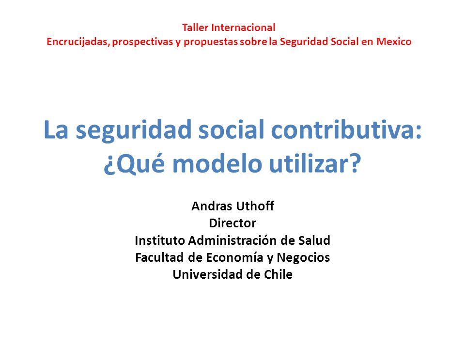 La seguridad social contributiva: ¿Qué modelo utilizar? Andras Uthoff Director Instituto Administración de Salud Facultad de Economía y Negocios Unive