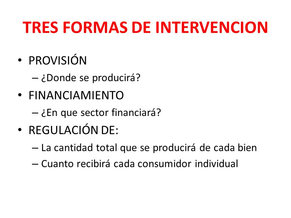 TRES FORMAS DE INTERVENCION PROVISIÓN – ¿Donde se producirá? FINANCIAMIENTO – ¿En que sector financiará? REGULACIÓN DE: – La cantidad total que se pro