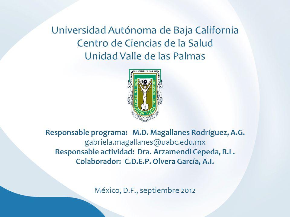 Universidad Autónoma de Baja California Centro de Ciencias de la Salud Unidad Valle de las Palmas Responsable programa: M.D.
