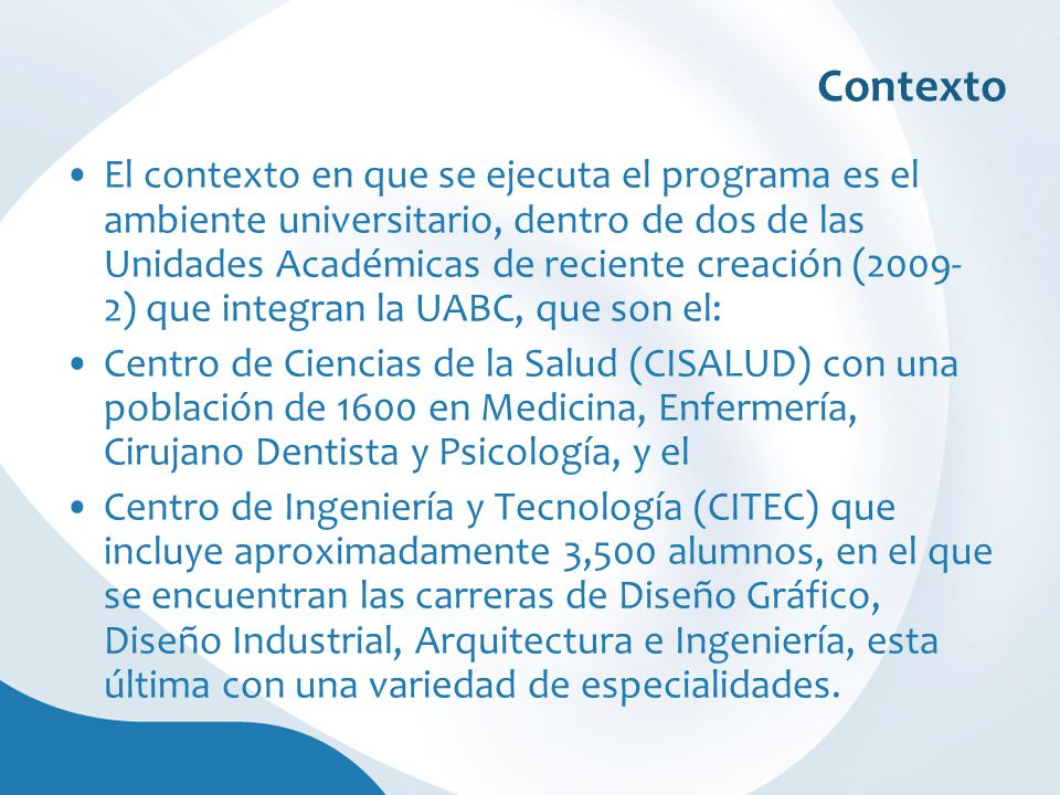 Contexto El contexto en que se ejecuta el programa es el ambiente universitario, dentro de dos de las Unidades Académicas de reciente creación (2009- 2) que integran la UABC, que son el: Centro de Ciencias de la Salud (CISALUD) con una población de 1600 en Medicina, Enfermería, Cirujano Dentista y Psicología, y el Centro de Ingeniería y Tecnología (CITEC) que incluye aproximadamente 3,500 alumnos, en el que se encuentran las carreras de Diseño Gráfico, Diseño Industrial, Arquitectura e Ingeniería, esta última con una variedad de especialidades.