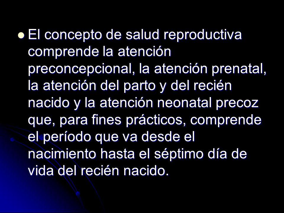 El concepto de salud reproductiva comprende la atención preconcepcional, la atención prenatal, la atención del parto y del recién nacido y la atención neonatal precoz que, para fines prácticos, comprende el período que va desde el nacimiento hasta el séptimo día de vida del recién nacido.